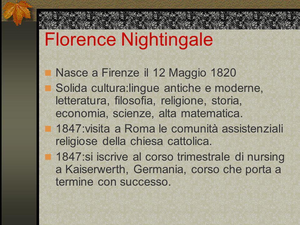 Florence Nightingale Nasce a Firenze il 12 Maggio 1820 Solida cultura:lingue antiche e moderne, letteratura, filosofia, religione, storia, economia, scienze, alta matematica.