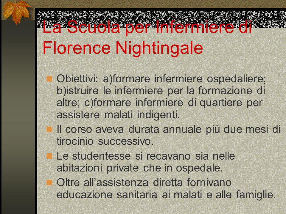 La Scuola per Infermiere di Florence Nightingale Obiettivi: a)formare infermiere ospedaliere; b)istruire le infermiere per la formazione di altre; c)formare infermiere di quartiere per assistere malati indigenti.