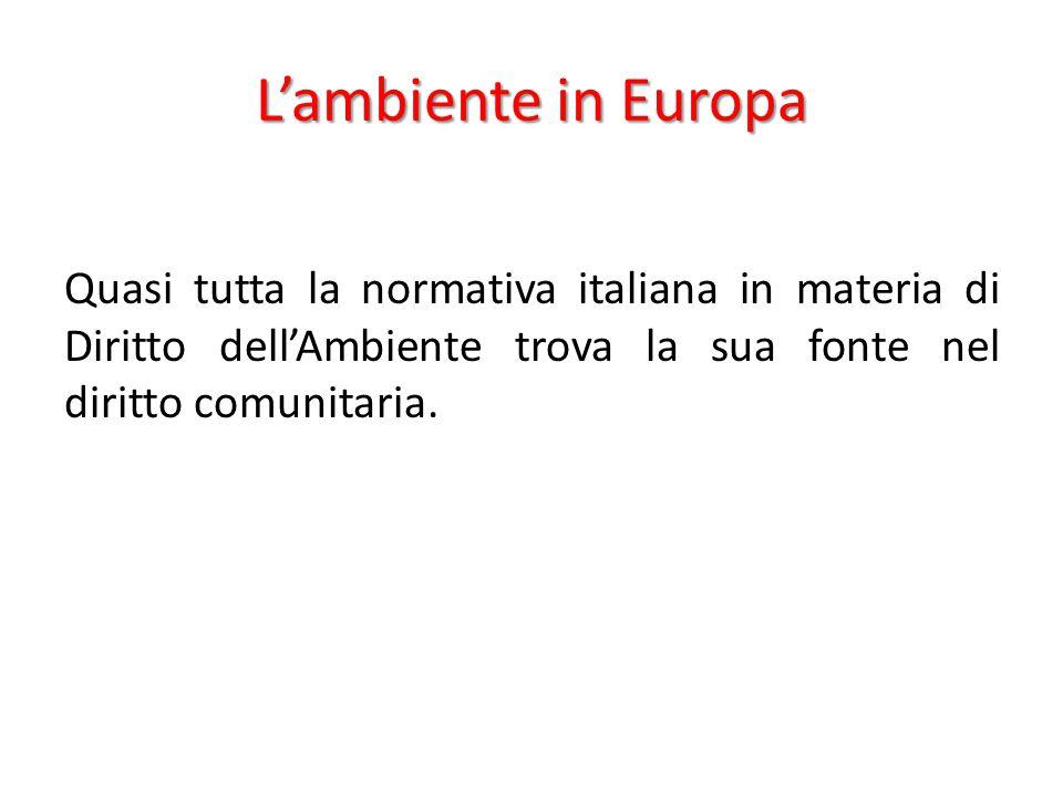 L'ambiente in Europa Quasi tutta la normativa italiana in materia di Diritto dell'Ambiente trova la sua fonte nel diritto comunitaria.
