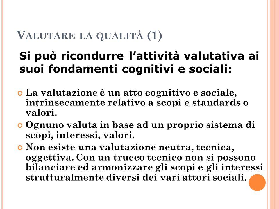 V ALUTARE LA QUALITÀ (1) La valutazione è un atto cognitivo e sociale, intrinsecamente relativo a scopi e standards o valori. Ognuno valuta in base ad