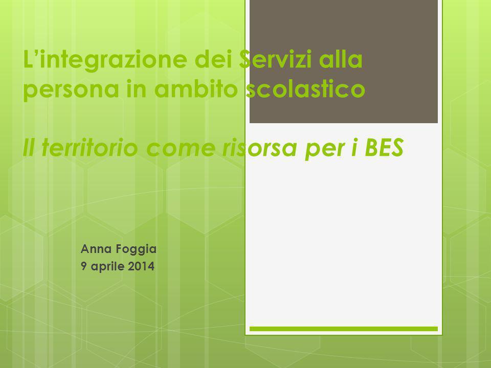 L'integrazione dei Servizi alla persona in ambito scolastico Il territorio come risorsa per i BES Anna Foggia 9 aprile 2014