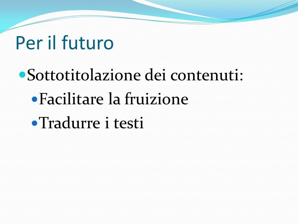 Per il futuro Sottotitolazione dei contenuti: Facilitare la fruizione Tradurre i testi