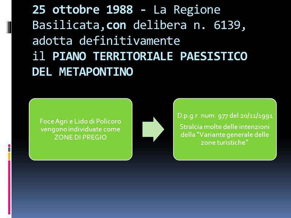 25 ottobre 1988 - La Regione Basilicata,con delibera n. 6139, adotta definitivamente il PIANO TERRITORIALE PAESISTICO DEL METAPONTINO Foce Agri e Lido