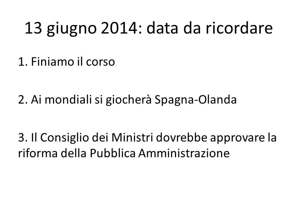 13 giugno 2014: data da ricordare 1. Finiamo il corso 2. Ai mondiali si giocherà Spagna-Olanda 3. Il Consiglio dei Ministri dovrebbe approvare la rifo