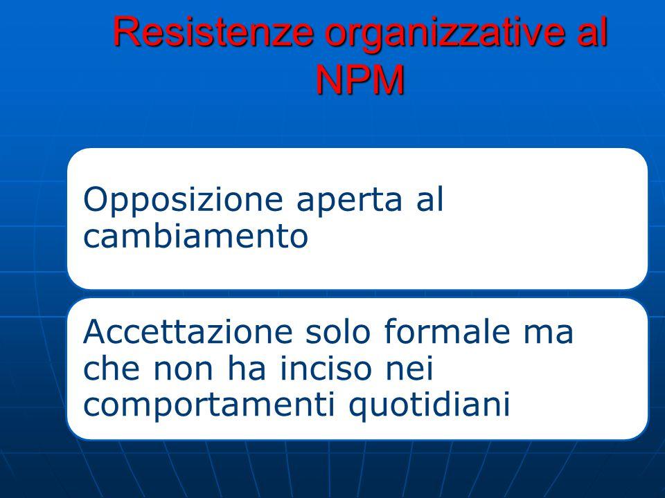 Resistenze organizzative al NPM Opposizione aperta al cambiamento Accettazione solo formale ma che non ha inciso nei comportamenti quotidiani