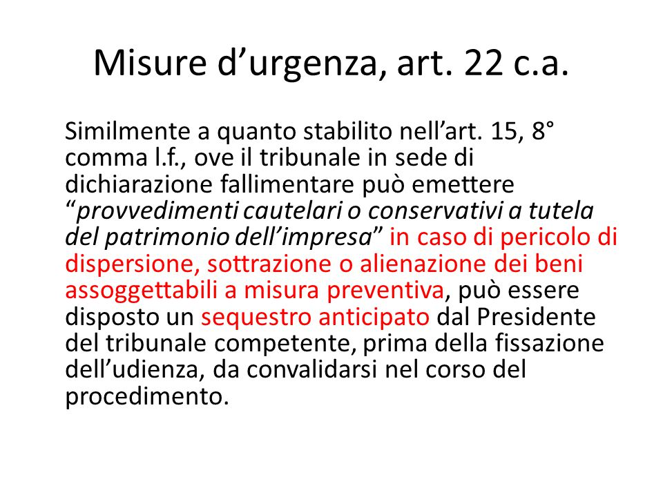 Misure d'urgenza, art. 22 c.a. Similmente a quanto stabilito nell'art. 15, 8° comma l.f., ove il tribunale in sede di dichiarazione fallimentare può e