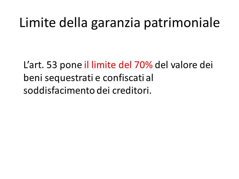 Limite della garanzia patrimoniale L'art. 53 pone il limite del 70% del valore dei beni sequestrati e confiscati al soddisfacimento dei creditori.