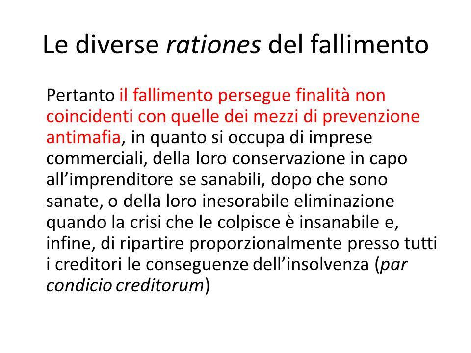 Le diverse rationes del fallimento Pertanto il fallimento persegue finalità non coincidenti con quelle dei mezzi di prevenzione antimafia, in quanto s