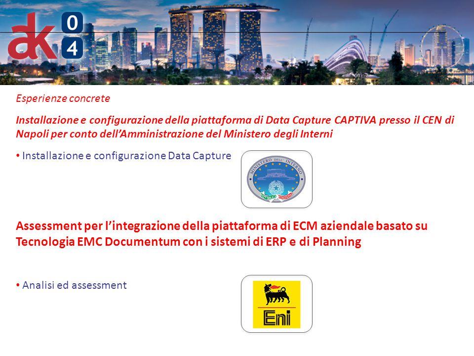 6 Esperienze concrete Installazione e configurazione della piattaforma di Data Capture CAPTIVA presso il CEN di Napoli per conto dell'Amministrazione del Ministero degli Interni Installazione e configurazione Data Capture Assessment per l'integrazione della piattaforma di ECM aziendale basato su Tecnologia EMC Documentum con i sistemi di ERP e di Planning Analisi ed assessment