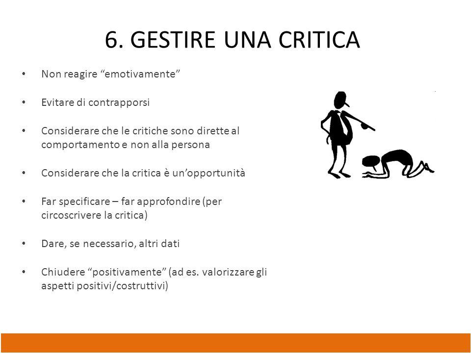 """6. GESTIRE UNA CRITICA Non reagire """"emotivamente"""" Evitare di contrapporsi Considerare che le critiche sono dirette al comportamento e non alla persona"""