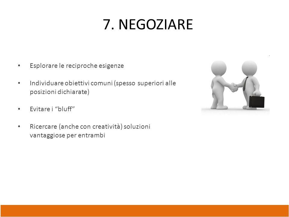 """7. NEGOZIARE Esplorare le reciproche esigenze Individuare obiettivi comuni (spesso superiori alle posizioni dichiarate) Evitare i """"bluff"""" Ricercare (a"""