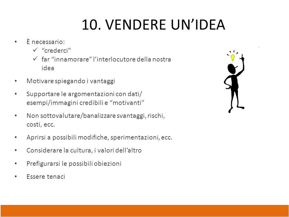 """10. VENDERE UN'IDEA È necessario: """"crederci"""" far """"innamorare"""" l'interlocutore della nostra idea Motivare spiegando i vantaggi Supportare le argomentaz"""