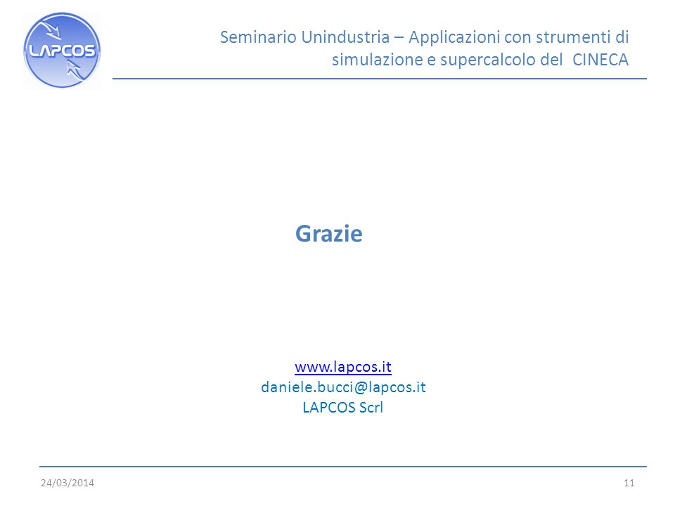 24/03/201411 Grazie www.lapcos.it www.lapcos.it daniele.bucci@lapcos.it LAPCOS Scrl Seminario Unindustria – Applicazioni con strumenti di simulazione e supercalcolo del CINECA