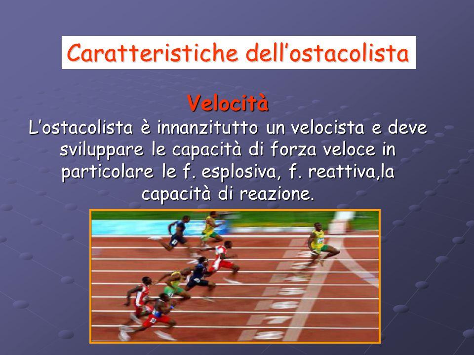 Forza L'ostacolista deve avere forza assoluta e in particolare deve essere padrone della gestione delle capacità di forza speciale ossia deve saper graduare e differenziare dinamicamente le proprie espressioni di forza veloce.