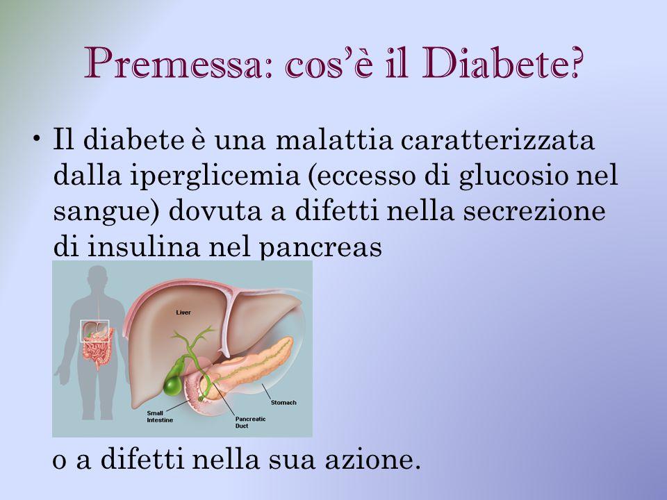 Premessa: cos'è il Diabete? Il diabete è una malattia caratterizzata dalla iperglicemia (eccesso di glucosio nel sangue) dovuta a difetti nella secrez