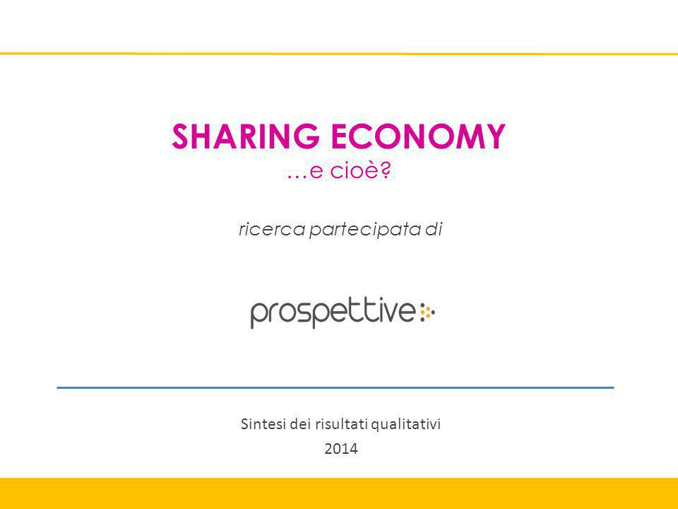 SHARING ECONOMY …e cioè ricerca partecipata di Sintesi dei risultati qualitativi 2014