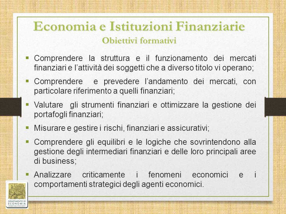 Economia e Istituzioni Finanziarie Obiettivi formativi  Comprendere la struttura e il funzionamento dei mercati finanziari e l'attività dei soggetti che a diverso titolo vi operano;  Comprendere e prevedere l'andamento dei mercati, con particolare riferimento a quelli finanziari;  Valutare gli strumenti finanziari e ottimizzare la gestione dei portafogli finanziari;  Misurare e gestire i rischi, finanziari e assicurativi;  Comprendere gli equilibri e le logiche che sovrintendono alla gestione degli intermediari finanziari e delle loro principali aree di business;  Analizzare criticamente i fenomeni economici e i comportamenti strategici degli agenti economici.