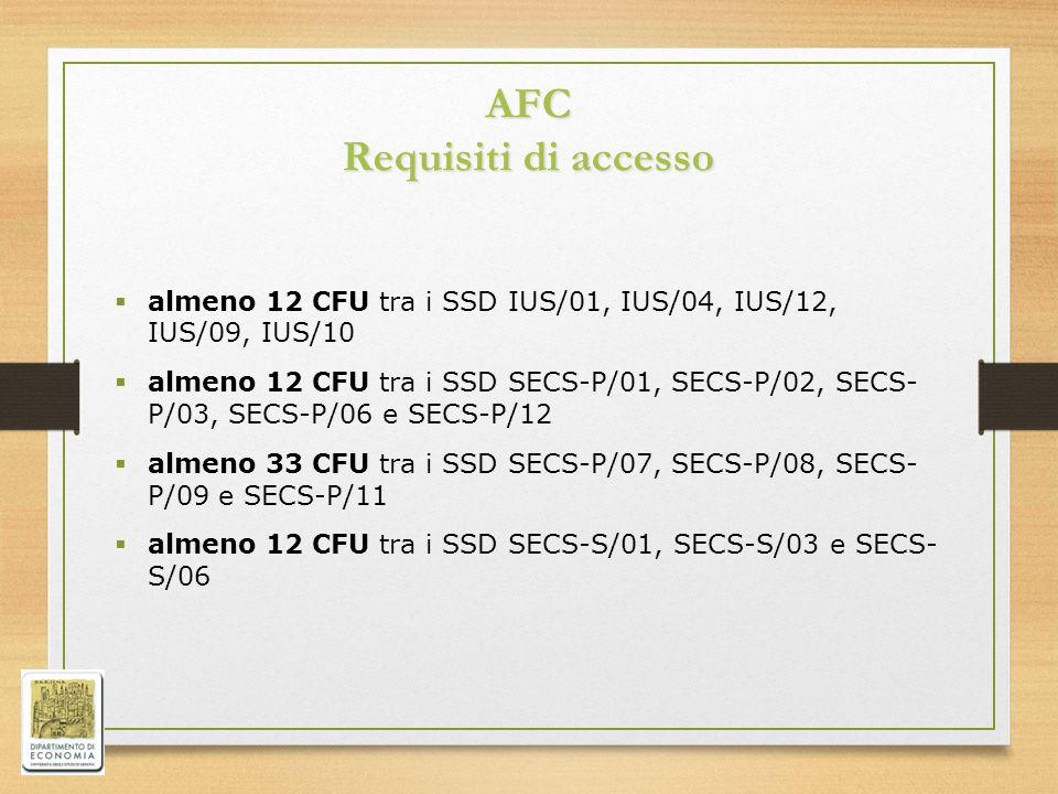 AFC Requisiti di accesso  almeno 12 CFU tra i SSD IUS/01, IUS/04, IUS/12, IUS/09, IUS/10  almeno 12 CFU tra i SSD SECS-P/01, SECS-P/02, SECS- P/03, SECS-P/06 e SECS-P/12  almeno 33 CFU tra i SSD SECS-P/07, SECS-P/08, SECS- P/09 e SECS-P/11  almeno 12 CFU tra i SSD SECS-S/01, SECS-S/03 e SECS- S/06