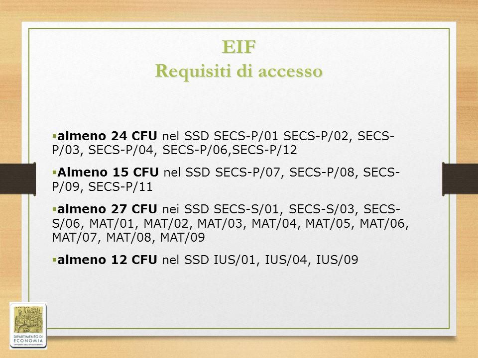 EIF Requisiti di accesso  almeno 24 CFU nel SSD SECS-P/01 SECS-P/02, SECS- P/03, SECS-P/04, SECS-P/06,SECS-P/12  Almeno 15 CFU nel SSD SECS-P/07, SECS-P/08, SECS- P/09, SECS-P/11  almeno 27 CFU nei SSD SECS-S/01, SECS-S/03, SECS- S/06, MAT/01, MAT/02, MAT/03, MAT/04, MAT/05, MAT/06, MAT/07, MAT/08, MAT/09  almeno 12 CFU nel SSD IUS/01, IUS/04, IUS/09