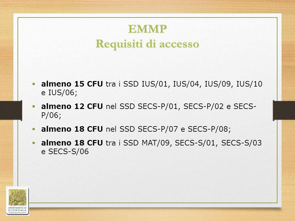 EMMP Requisiti di accesso  almeno 15 CFU tra i SSD IUS/01, IUS/04, IUS/09, IUS/10 e IUS/06;  almeno 12 CFU nel SSD SECS-P/01, SECS-P/02 e SECS- P/06;  almeno 18 CFU nel SSD SECS-P/07 e SECS-P/08;  almeno 18 CFU tra i SSD MAT/09, SECS-S/01, SECS-S/03 e SECS-S/06