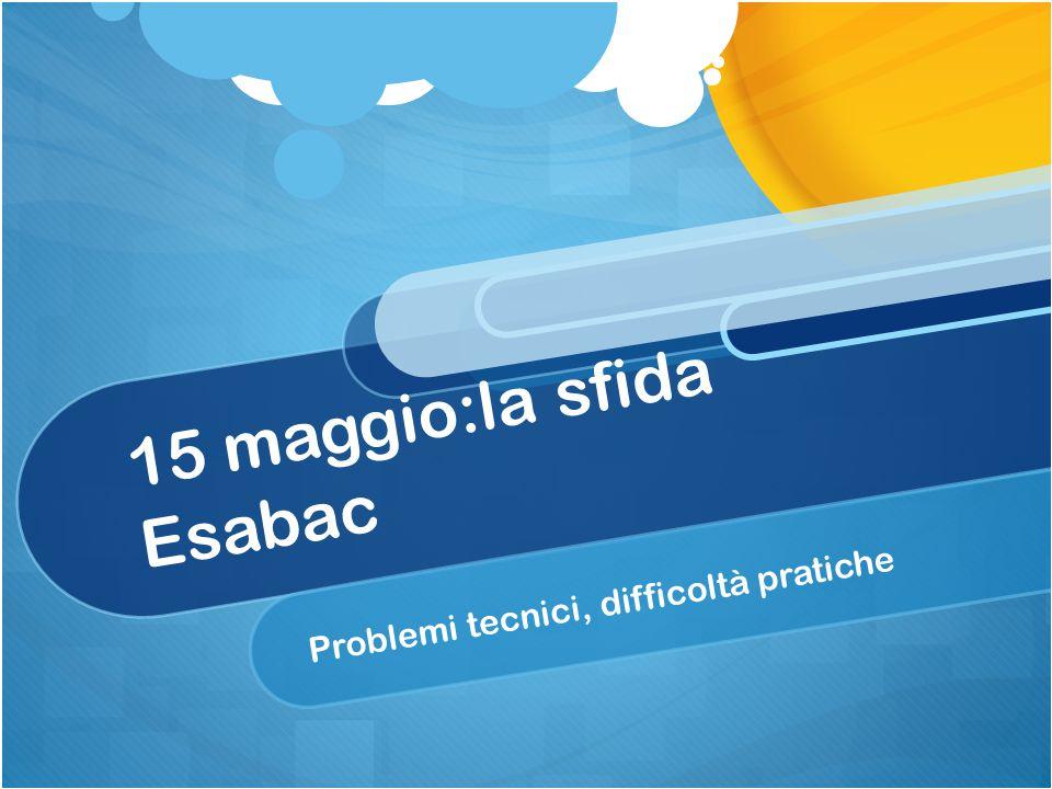 15 maggio:la sfida Esabac Problemi tecnici, difficoltà pratiche