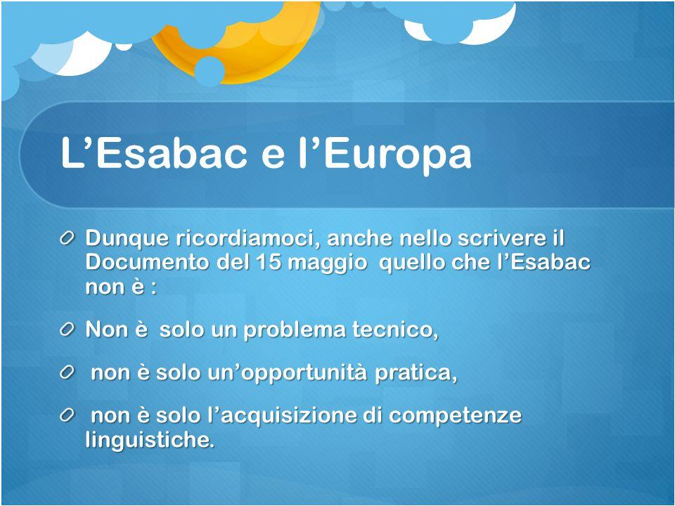 L'Esabac e l'Europa Dunque ricordiamoci, anche nello scrivere il Documento del 15 maggio quello che l'Esabac non è : Non è solo un problema tecnico, n