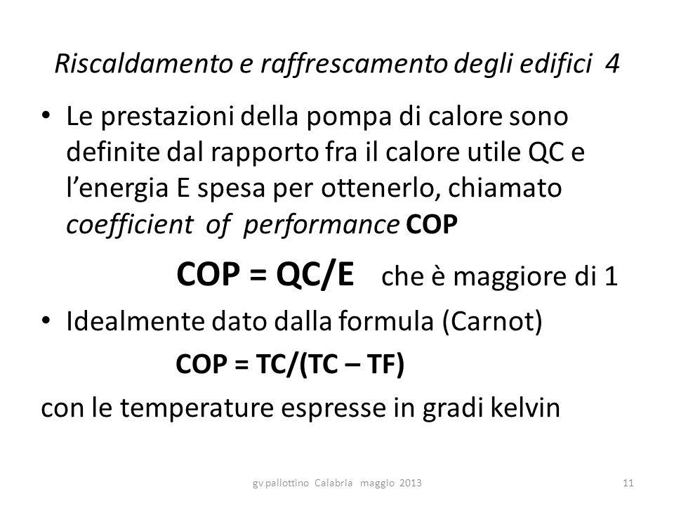 Riscaldamento e raffrescamento degli edifici 4 Le prestazioni della pompa di calore sono definite dal rapporto fra il calore utile QC e l'energia E spesa per ottenerlo, chiamato coefficient of performance COP COP = QC/E che è maggiore di 1 Idealmente dato dalla formula (Carnot) COP = TC/(TC – TF) con le temperature espresse in gradi kelvin gv pallottino Calabria maggio 201311