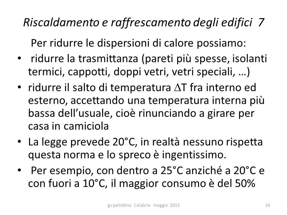 Riscaldamento e raffrescamento degli edifici 7 Per ridurre le dispersioni di calore possiamo: ridurre la trasmittanza (pareti più spesse, isolanti ter