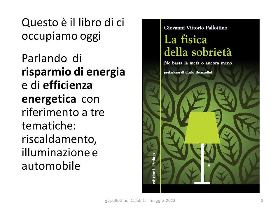 Questo è il libro di ci occupiamo oggi Parlando di risparmio di energia e di efficienza energetica con riferimento a tre tematiche: riscaldamento, illuminazione e automobile gv pallottino Calabria maggio 20132