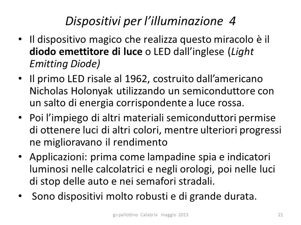 Dispositivi per l'illuminazione 4 Il dispositivo magico che realizza questo miracolo è il diodo emettitore di luce o LED dall'inglese (Light Emitting