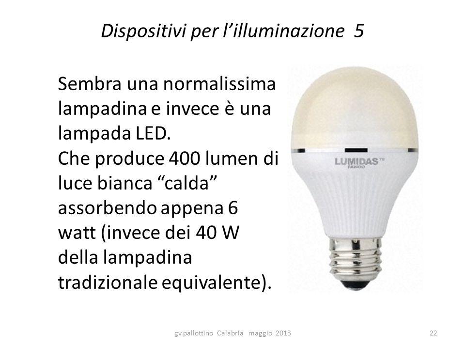Dispositivi per l'illuminazione 5 gv pallottino Calabria maggio 201322 Sembra una normalissima lampadina e invece è una lampada LED. Che produce 400 l