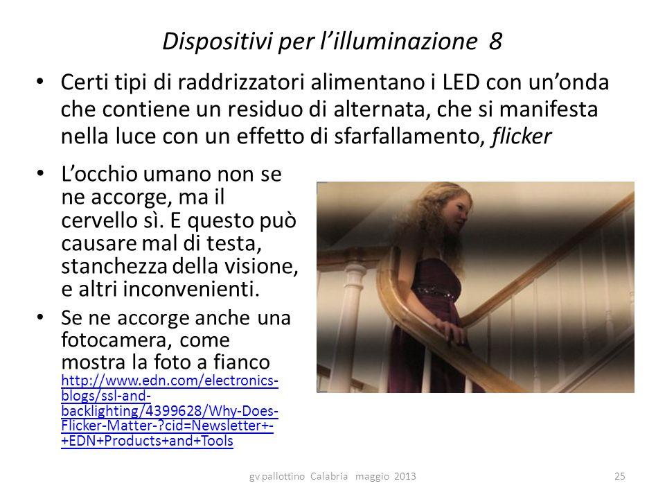 Dispositivi per l'illuminazione 8 Certi tipi di raddrizzatori alimentano i LED con un'onda che contiene un residuo di alternata, che si manifesta nella luce con un effetto di sfarfallamento, flicker gv pallottino Calabria maggio 201325 L'occhio umano non se ne accorge, ma il cervello sì.