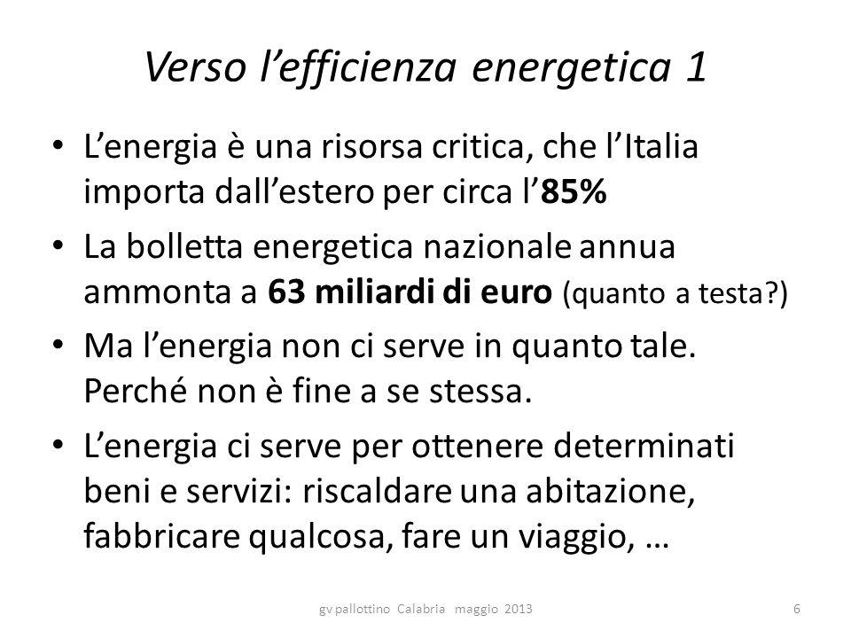 Verso l'efficienza energetica 1 L'energia è una risorsa critica, che l'Italia importa dall'estero per circa l'85% La bolletta energetica nazionale annua ammonta a 63 miliardi di euro (quanto a testa?) Ma l'energia non ci serve in quanto tale.