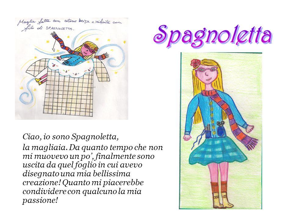 Ciao, io sono Spagnoletta, la magliaia. Da quanto tempo che non mi muovevo un po', finalmente sono uscita da quel foglio in cui avevo disegnato una mi