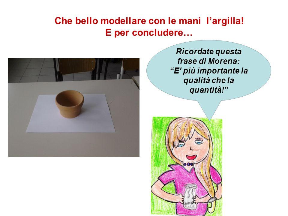 """Che bello modellare con le mani l'argilla! E per concludere… Ricordate questa frase di Morena: """"E' più importante la qualità che la quantità!"""""""