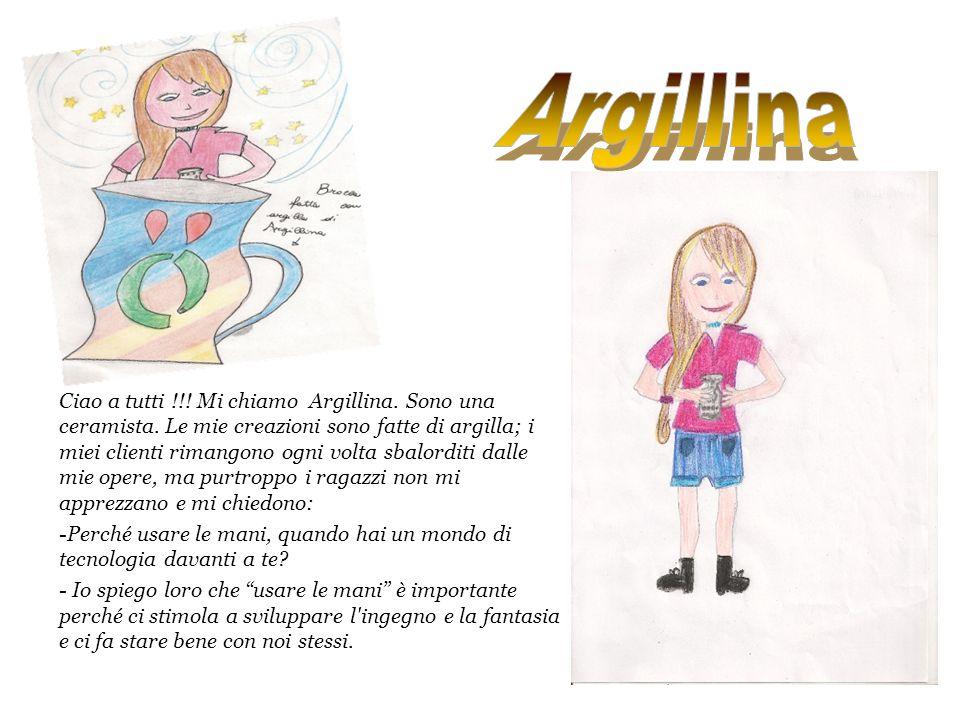 Ciao a tutti !!! Mi chiamo Argillina. Sono una ceramista. Le mie creazioni sono fatte di argilla; i miei clienti rimangono ogni volta sbalorditi dalle