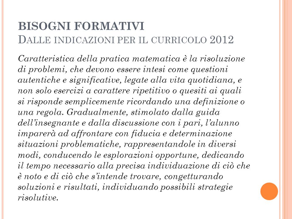 BISOGNI FORMATIVI D ALLE INDICAZIONI PER IL CURRICOLO 2012 Caratteristica della pratica matematica è la risoluzione di problemi, che devono essere int