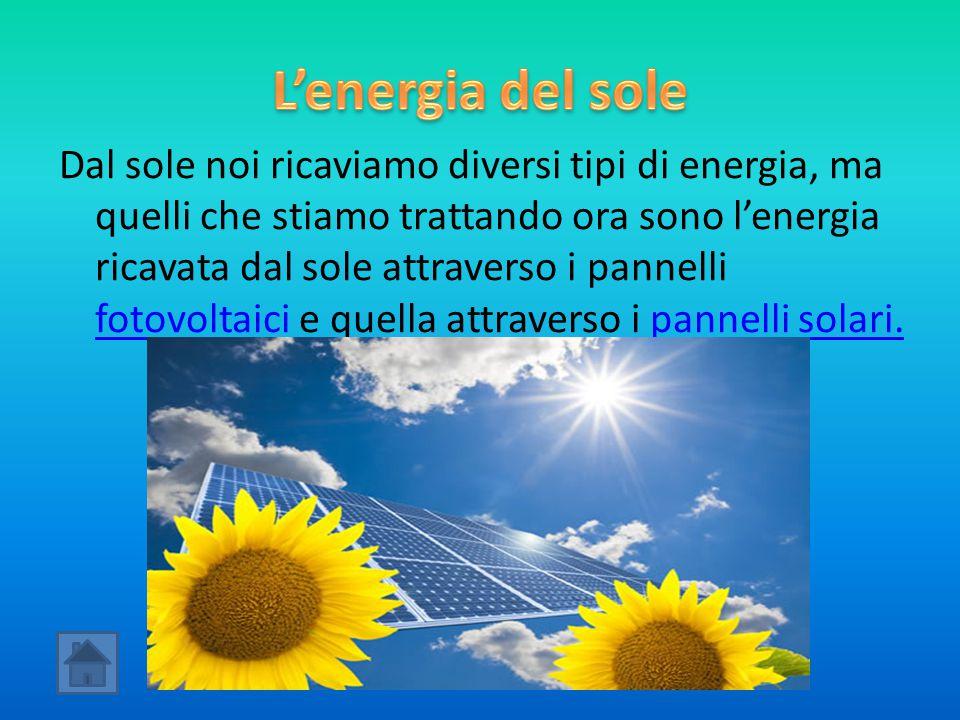 Dal sole noi ricaviamo diversi tipi di energia, ma quelli che stiamo trattando ora sono l'energia ricavata dal sole attraverso i pannelli fotovoltaici