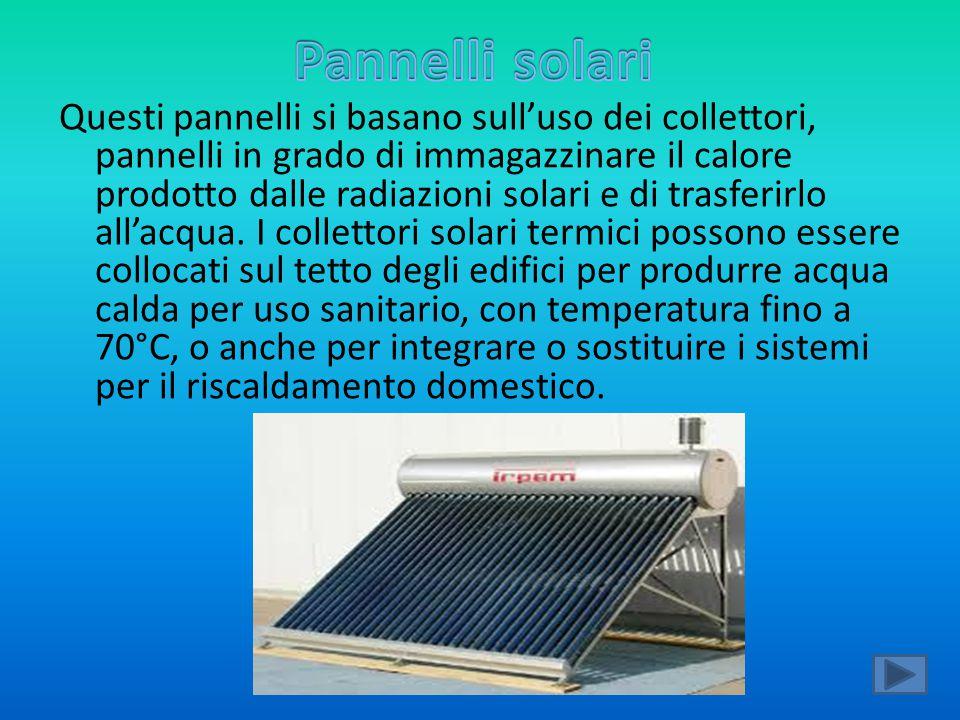 Questi pannelli si basano sull'uso dei collettori, pannelli in grado di immagazzinare il calore prodotto dalle radiazioni solari e di trasferirlo all'