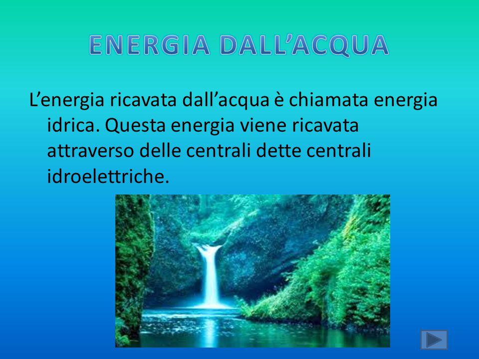 L'energia ricavata dall'acqua è chiamata energia idrica. Questa energia viene ricavata attraverso delle centrali dette centrali idroelettriche.