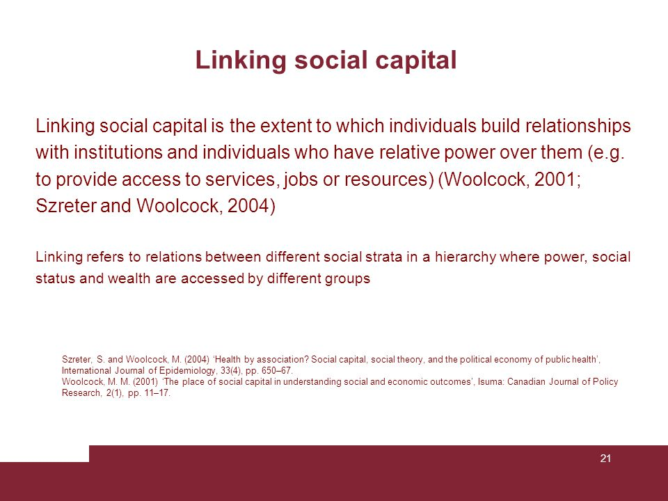 21 Linking social capital Szreter, S. and Woolcock, M. (2004) 'Health by association? Social capital, social theory, and the political economy of publ