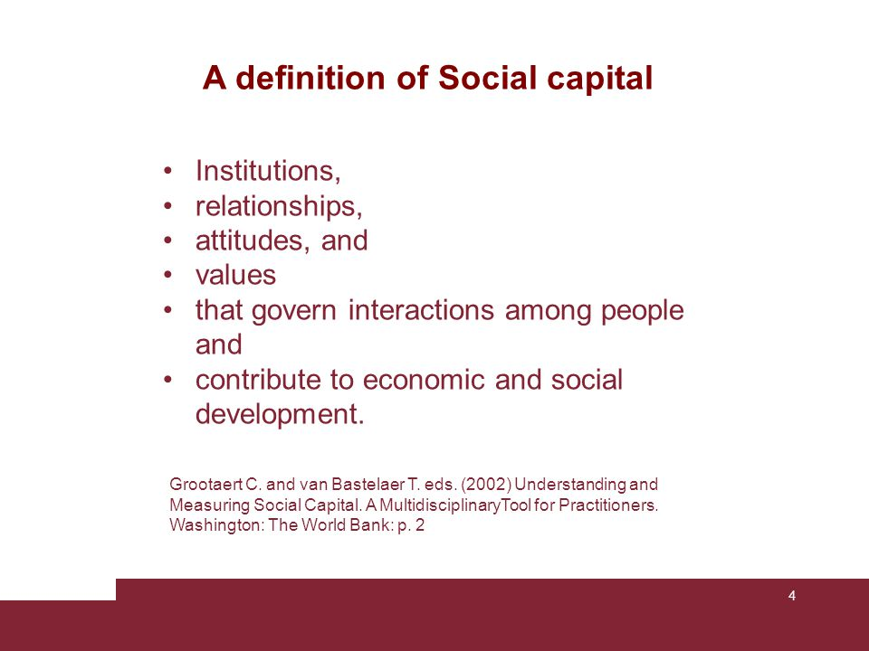 4 Grootaert C. and van Bastelaer T. eds. (2002) Understanding and Measuring Social Capital. A MultidisciplinaryTool for Practitioners. Washington: The