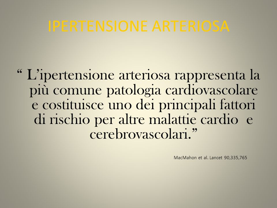 IPERTENSIONE ARTERIOSA L'ipertensione arteriosa rappresenta la più comune patologia cardiovascolare e costituisce uno dei principali fattori di rischio per altre malattie cardio e cerebrovascolari. MacMahon et al.