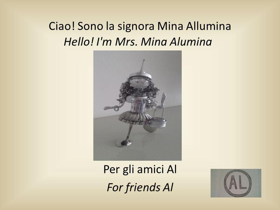 Ciao! Sono la signora Mina Allumina Per gli amici Al For friends Al Hello! I'm Mrs. Mina Alumina