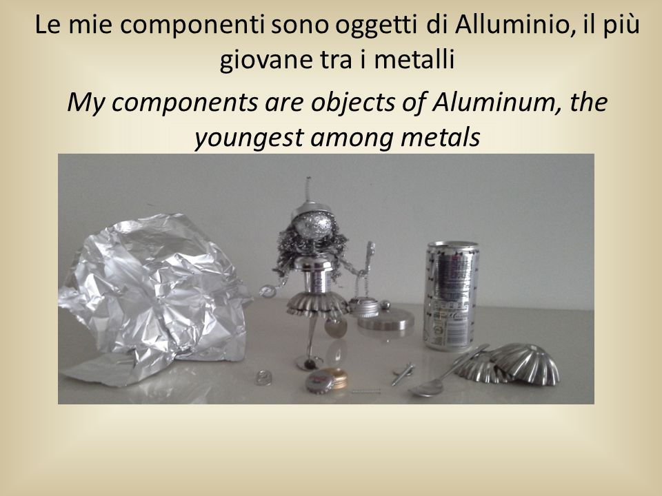 Le mie componenti sono oggetti di Alluminio, il più giovane tra i metalli My components are objects of Aluminum, the youngest among metals