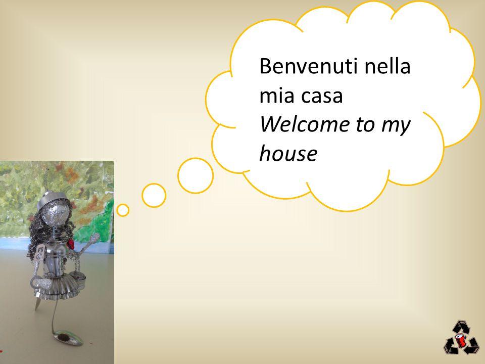Benvenuti nella mia casa Welcome to my house