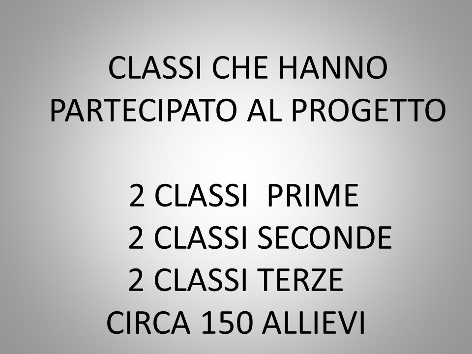 CLASSI CHE HANNO PARTECIPATO AL PROGETTO 2 CLASSI PRIME 2 CLASSI SECONDE 2 CLASSI TERZE CIRCA 150 ALLIEVI