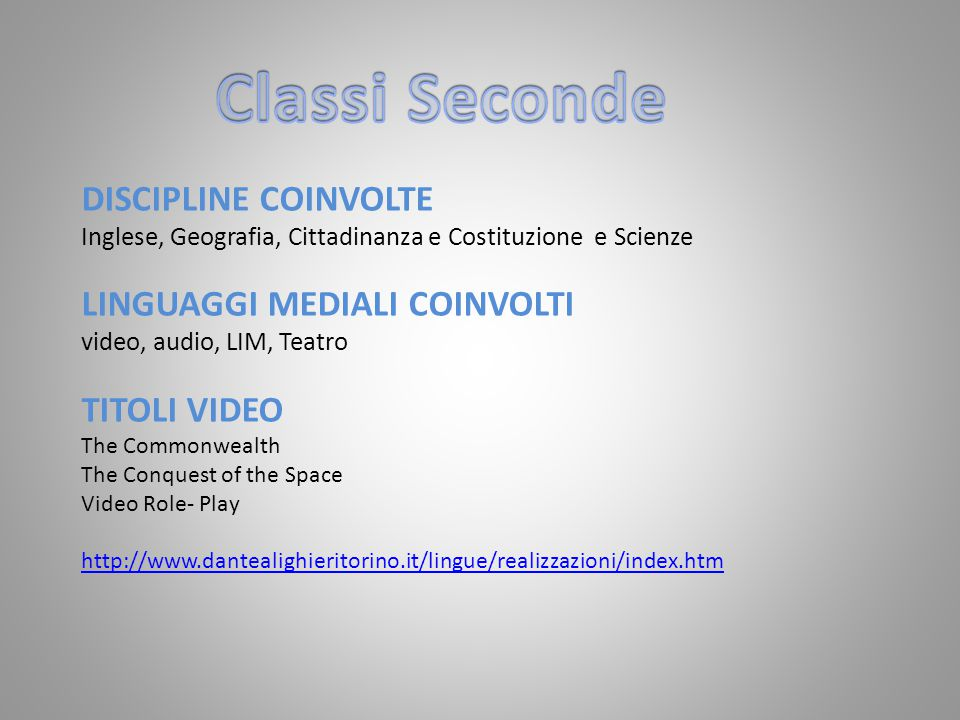 DISCIPLINE COINVOLTE Inglese, Geografia, Cittadinanza e Costituzione e Scienze LINGUAGGI MEDIALI COINVOLTI video, audio, LIM, Teatro TITOLI VIDEO The Commonwealth The Conquest of the Space Video Role- Play http://www.dantealighieritorino.it/lingue/realizzazioni/index.htm