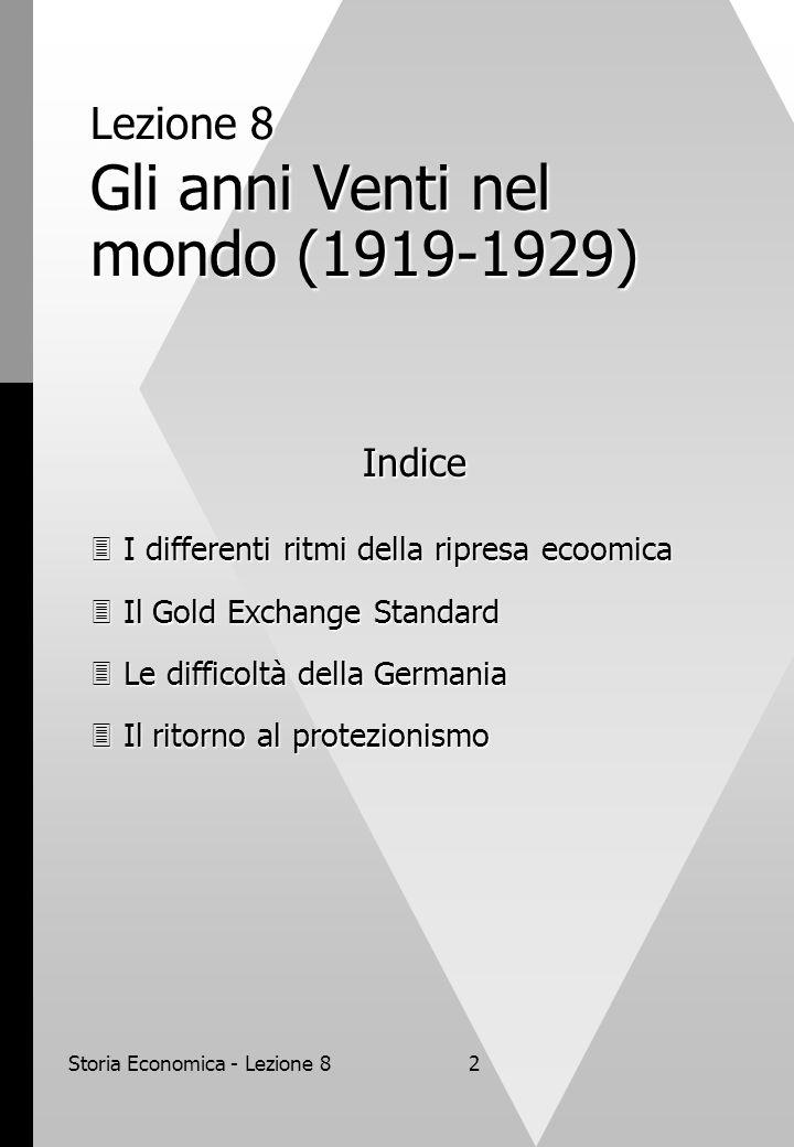 Storia Economica - Lezione 82 Lezione 8 Gli anni Venti nel mondo (1919-1929) Indice  I differenti ritmi della ripresa ecoomica  Il Gold Exchange Standard  Le difficoltà della Germania  Il ritorno al protezionismo