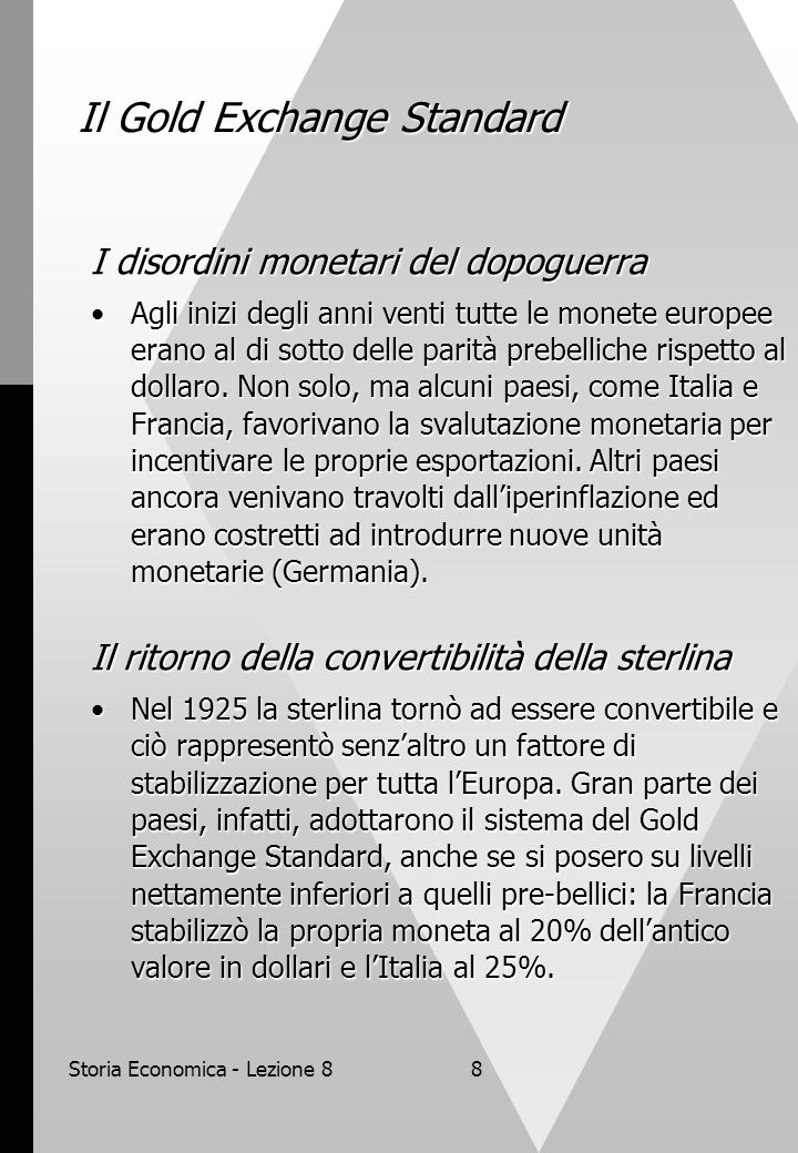 Storia Economica - Lezione 88 Il Gold Exchange Standard I disordini monetari del dopoguerra Agli inizi degli anni venti tutte le monete europee erano al di sotto delle parità prebelliche rispetto al dollaro.